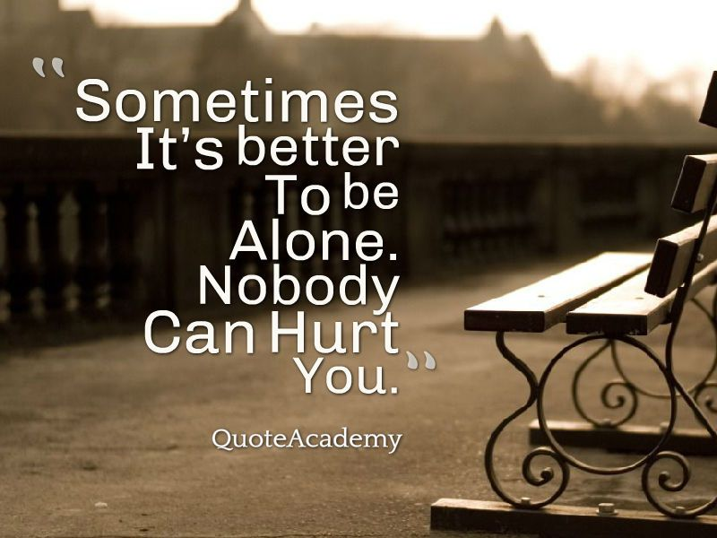sometimes its better to be alone nobody can hurt you meaning in